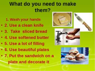 What do you need to make them? 1. Wash your hands 2. Use a clean knife 3. Tak