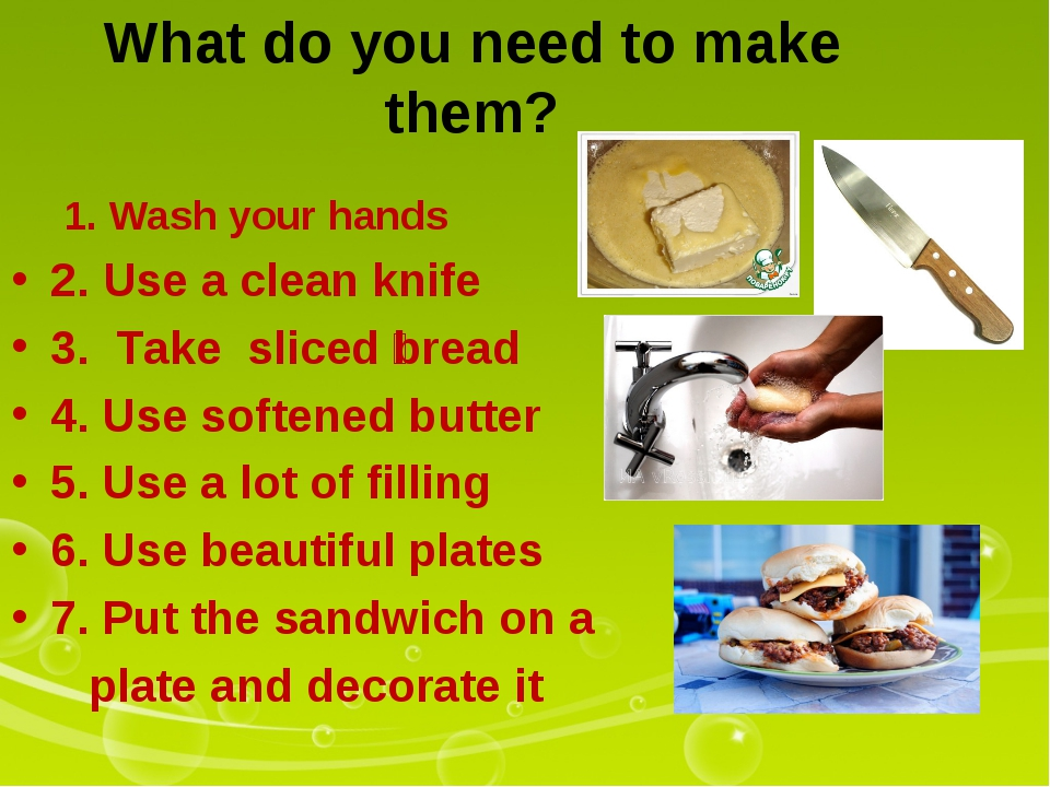What do you need to make them? 1. Wash your hands 2. Use a clean knife 3. Tak...