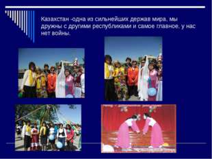 Казахстан -одна из сильнейших держав мира, мы дружны с другими республиками и