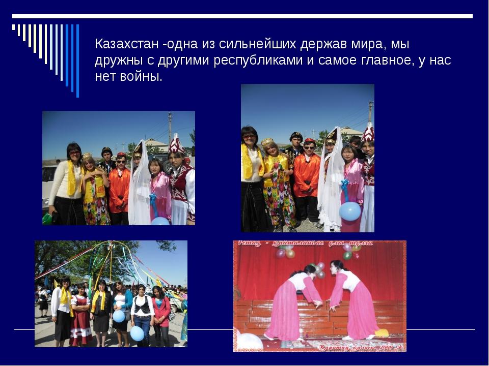 Казахстан -одна из сильнейших держав мира, мы дружны с другими республиками и...