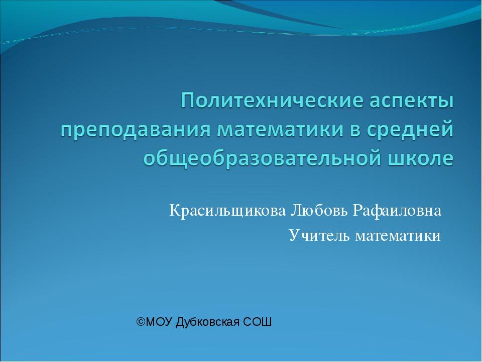 Красильщикова Любовь Рафаиловна Учитель математики ©МОУ Дубковская СОШ