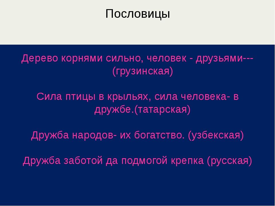 Пословицы Дерево корнями сильно, человек - друзьями---(грузинская) Сила птицы...