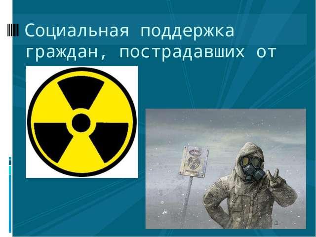 Социальная поддержка граждан, пострадавших от радиации