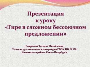Гаврилова Татьяна Михайловна Учитель русского языка и литературы ГБОУ ЦО № 17