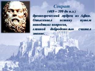 Сократ (469 – 399 до н.э.) древнегреческий мудрец из Афин. Отыскивал истину п
