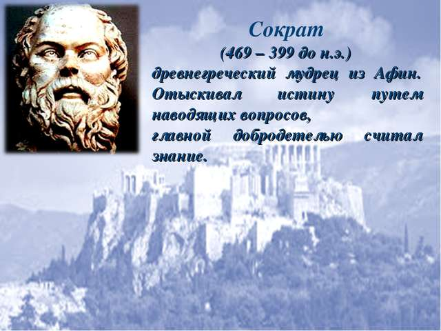 Сократ (469 – 399 до н.э.) древнегреческий мудрец из Афин. Отыскивал истину п...