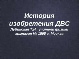 История изобретения ДВС Лубинская Т.Н., учитель физики гимназия № 1595 г. Мос