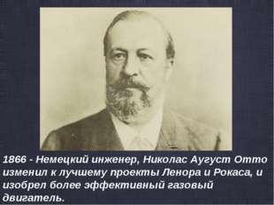 1866 - Немецкий инженер, Николас Аугуст Отто изменил к лучшему проекты Ленора