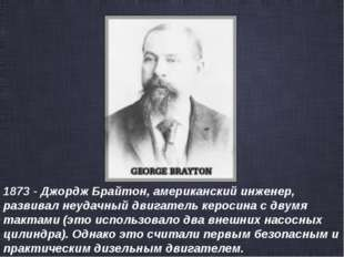 1873 - Джордж Брайтон, американский инженер, развивал неудачный двигатель кер