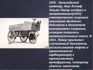 1858 - Бельгийский инженер, Жан Жозеф Этьен Ленор изобрел и запатентовал(1860