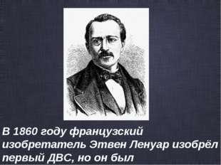 В1860году французский изобретательЭтвен Ленуаризобрёл первый ДВС, но он б