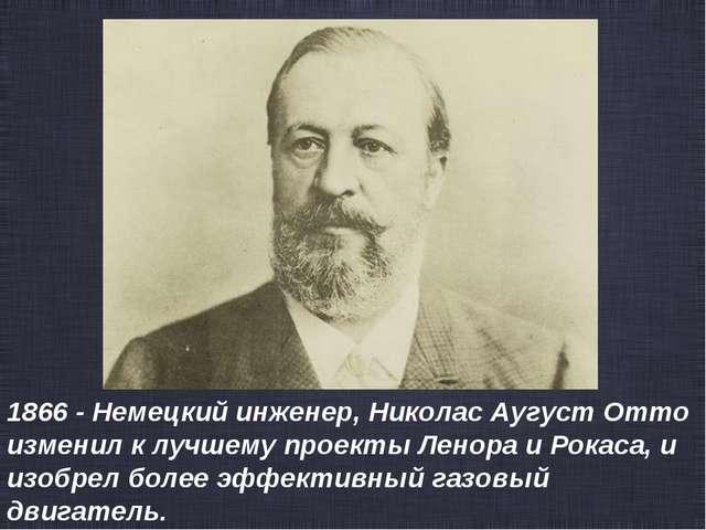 1866 - Немецкий инженер, Николас Аугуст Отто изменил к лучшему проекты Ленора...