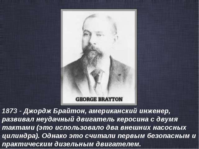 1873 - Джордж Брайтон, американский инженер, развивал неудачный двигатель кер...