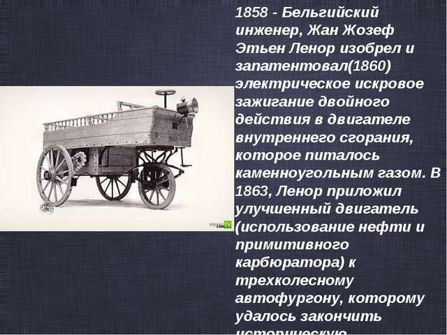 1858 - Бельгийский инженер, Жан Жозеф Этьен Ленор изобрел и запатентовал(1860...