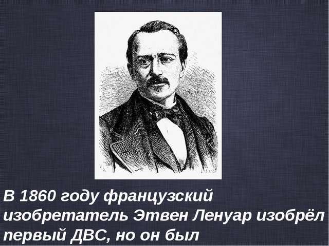 В1860году французский изобретательЭтвен Ленуаризобрёл первый ДВС, но он б...