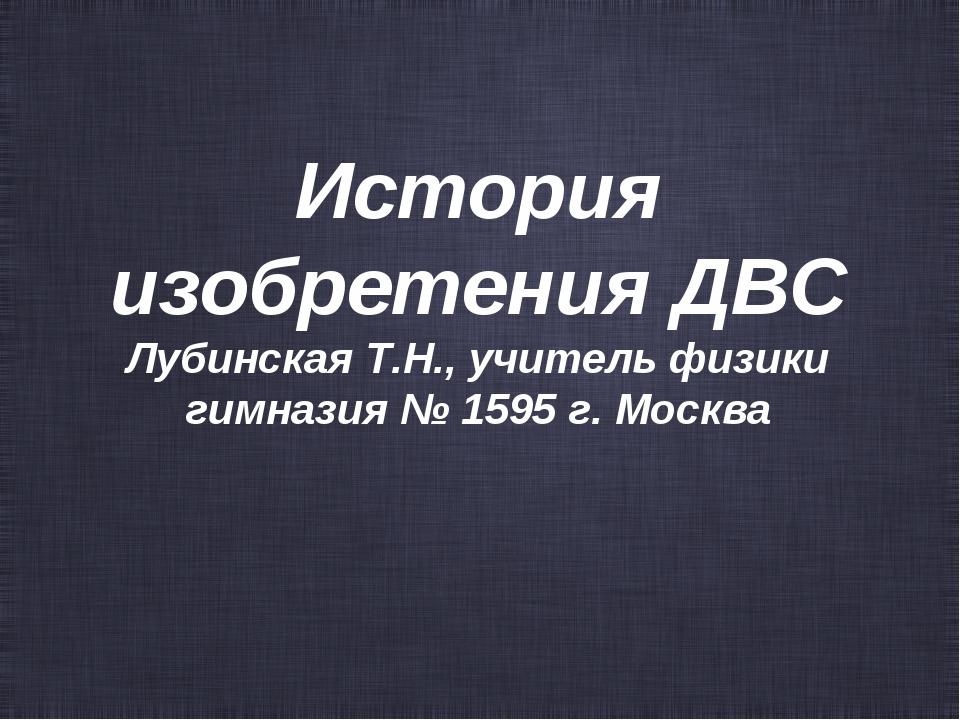 История изобретения ДВС Лубинская Т.Н., учитель физики гимназия № 1595 г. Мос...