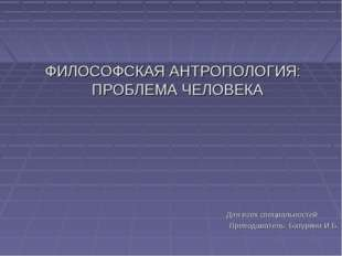 ФИЛОСОФСКАЯ АНТРОПОЛОГИЯ: ПРОБЛЕМА ЧЕЛОВЕКА Для всех специальностей Преподав