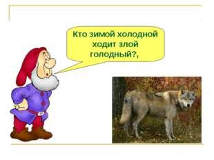 Кто зимой холодной ходит злой голодный?,