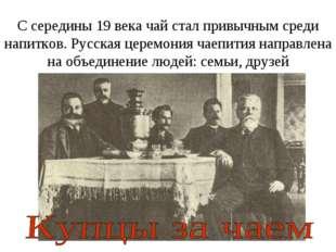 С середины 19 века чай стал привычным среди напитков. Русская церемония чаепи