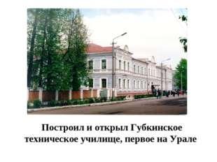 Построил и открыл Губкинское техническое училище, первое на Урале