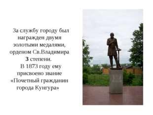 За службу городу был награжден двумя золотыми медалями, орденом Св.Владимира