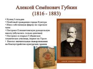 Купец I гильдии Почётный гражданин города Кунгура Имел собственную фирму по