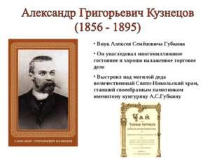 Внук Алексея Семёновича Губкина Он унаследовал многомиллионное состояние и х