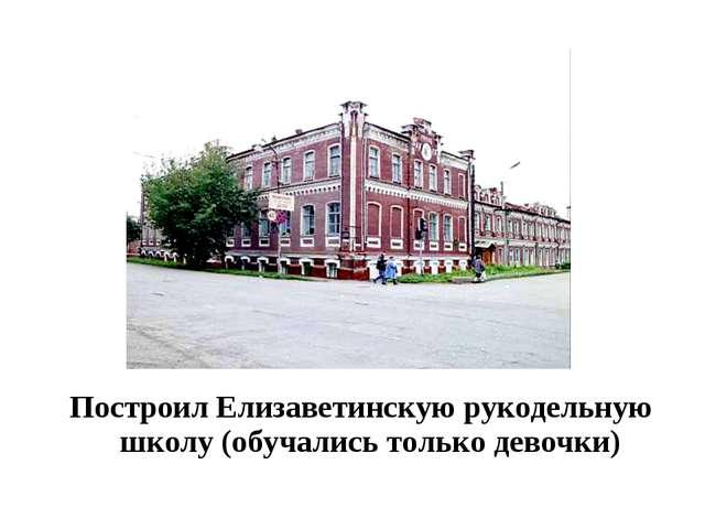 Построил Елизаветинскую рукодельную школу (обучались только девочки)