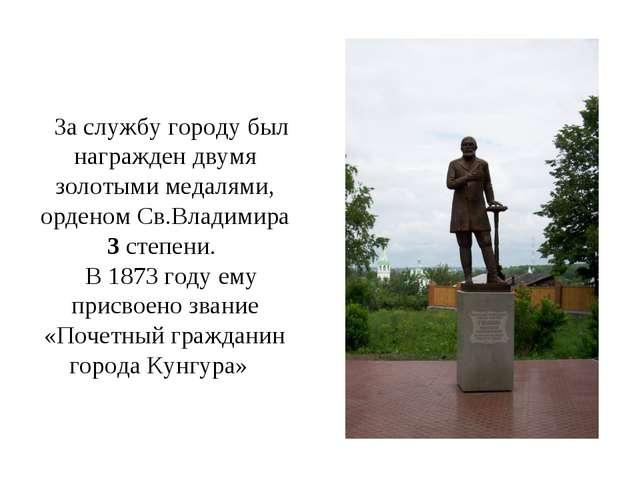 За службу городу был награжден двумя золотыми медалями, орденом Св.Владимира...