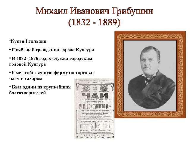 Купец I гильдии Почётный гражданин города Кунгура В 1872 -1876 годах служил г...