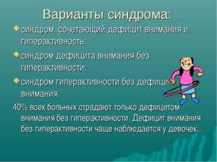 Варианты синдрома: синдром, сочетающий дефицит внимания и гиперактивность; си