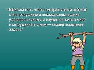 """""""Добиться того, чтобы гиперактивный ребенок стал послушным и покладистым, еще"""