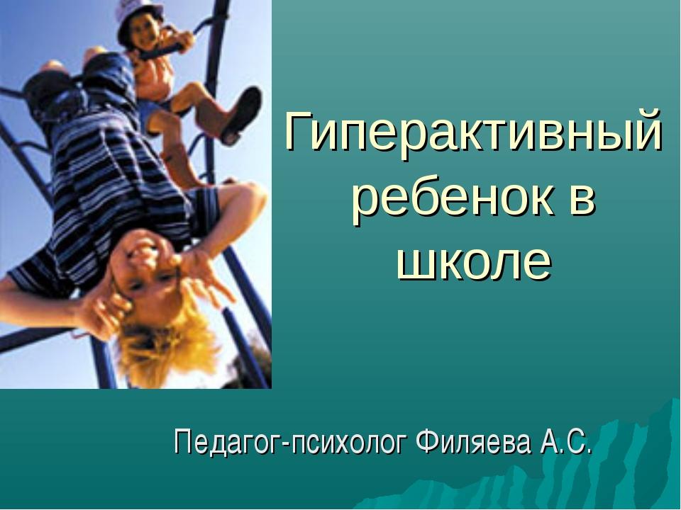 Гиперактивный ребенок в школе Педагог-психолог Филяева А.С.