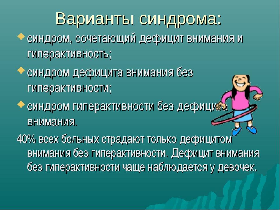 Варианты синдрома: синдром, сочетающий дефицит внимания и гиперактивность; си...