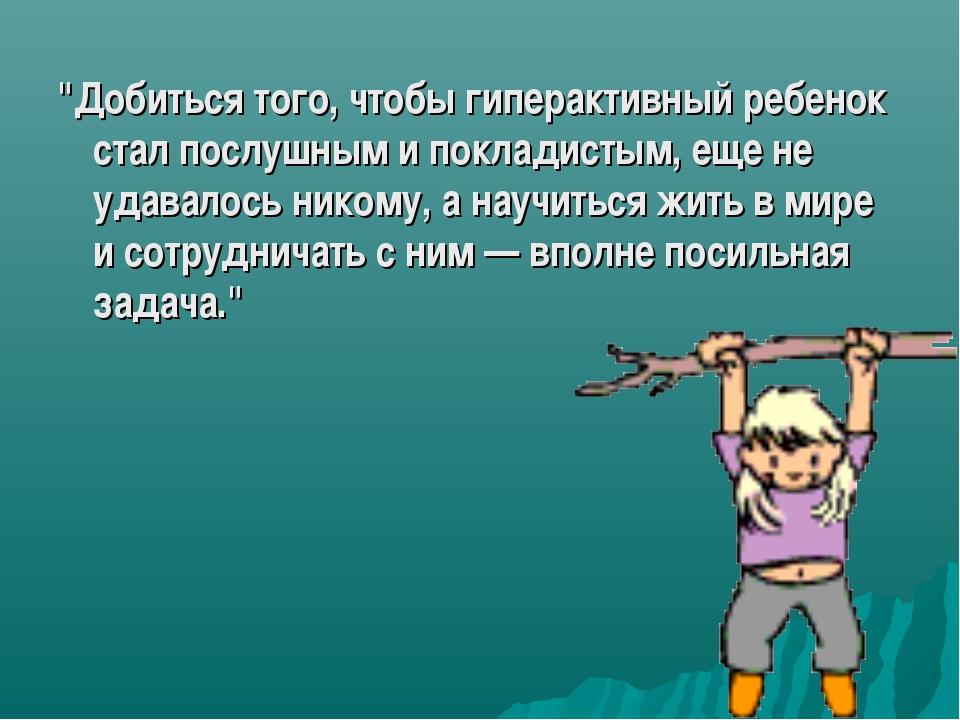 """""""Добиться того, чтобы гиперактивный ребенок стал послушным и покладистым, еще..."""