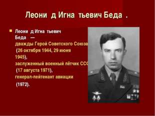 Леони́д Игна́тьевич Беда́. Леони́д Игна́тьевич Беда́—дважды Герой Советск