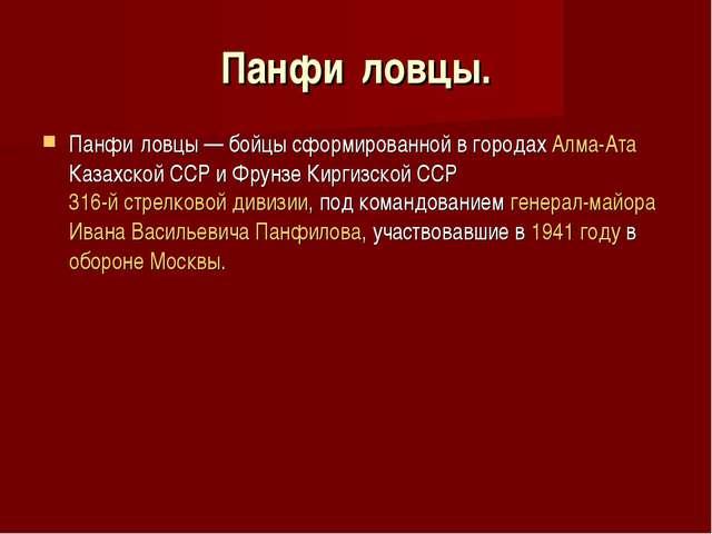 Панфи́ловцы. Панфи́ловцы— бойцы сформированной в городахАлма-Ата Казахской...