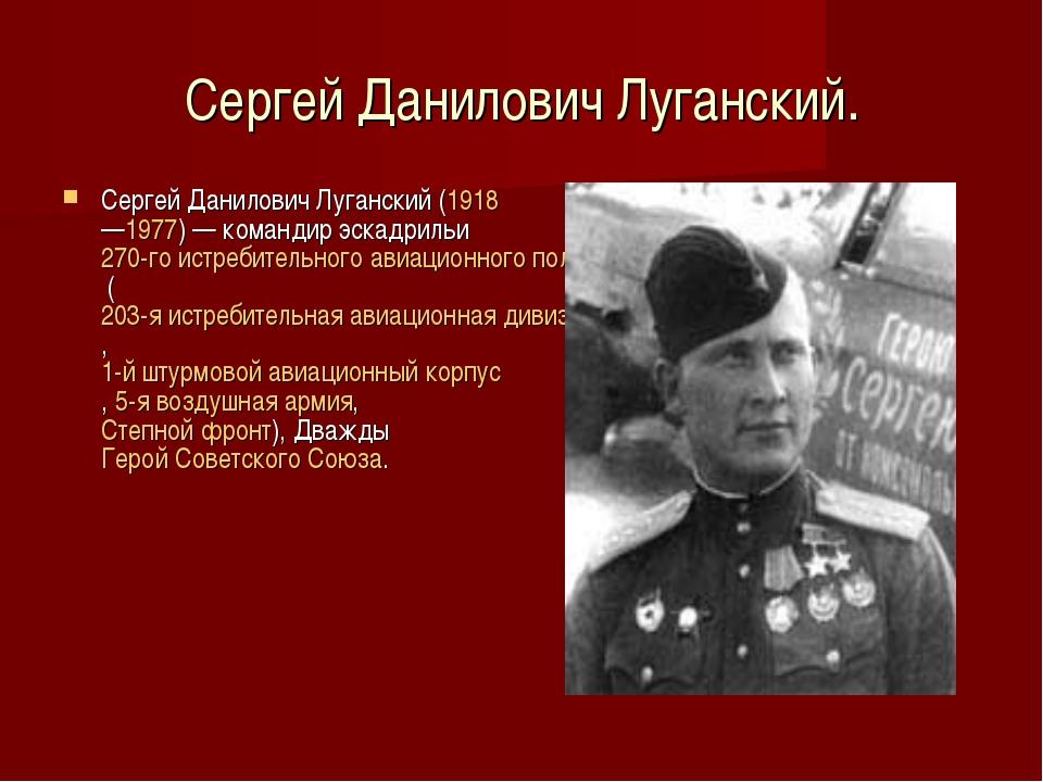 Сергей Данилович Луганский. Сергей Данилович Луганский(1918—1977)— командир...