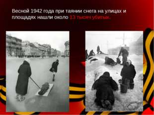 Весной 1942 года при таянии снега на улицах и площадях нашли около 13 тысяч у