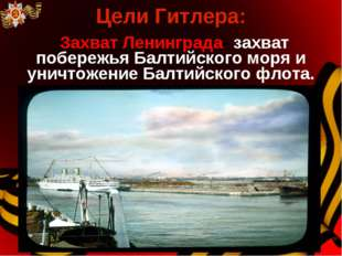 Цели Гитлера: Захват Ленинграда- захват побережья Балтийского моря и уничтоже