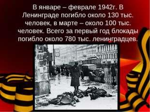 В январе – феврале 1942г. В Ленинграде погибло около 130 тыс. человек, в март