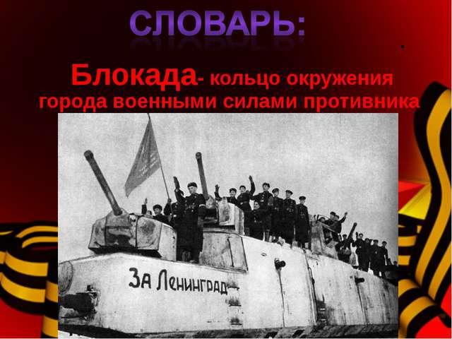 . Блокада- кольцо окружения города военными силами противника