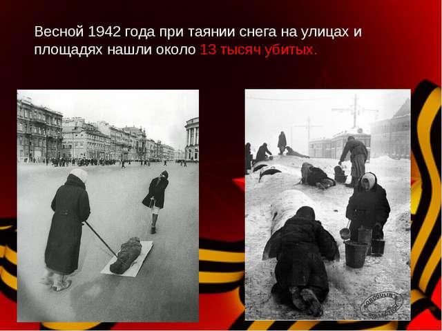 Весной 1942 года при таянии снега на улицах и площадях нашли около 13 тысяч у...
