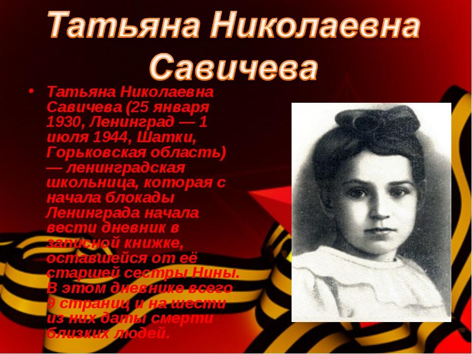 . Татьяна Николаевна Савичева (25 января 1930, Ленинград — 1 июля 1944, Шатки...