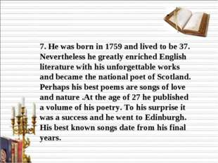 7. He was born in 1759 and lived to be 37. Nevertheless he greatly enriched E