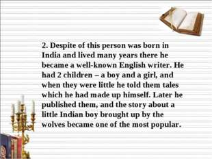 2. Despite of this person was born in India and lived many years there he be