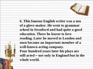 6. This famous English writer was a son of a glove-maker. He went to grammar