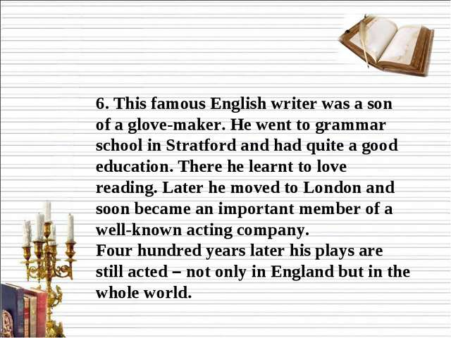 6. This famous English writer was a son of a glove-maker. He went to grammar...