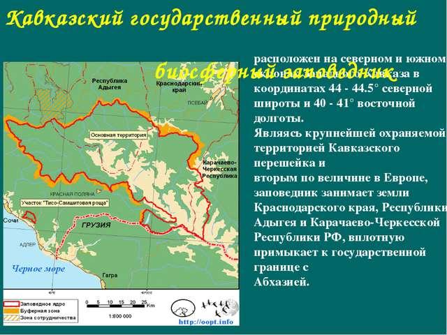 расположен на северном и южном склонах Западного Кавказа в координатах 44 - 4...