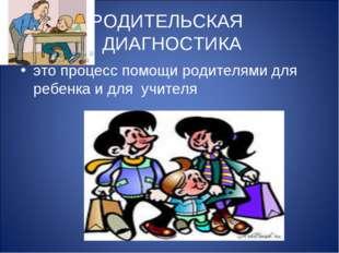 РОДИТЕЛЬСКАЯ ДИАГНОСТИКА это процесс помощи родителями для ребенка и для учит